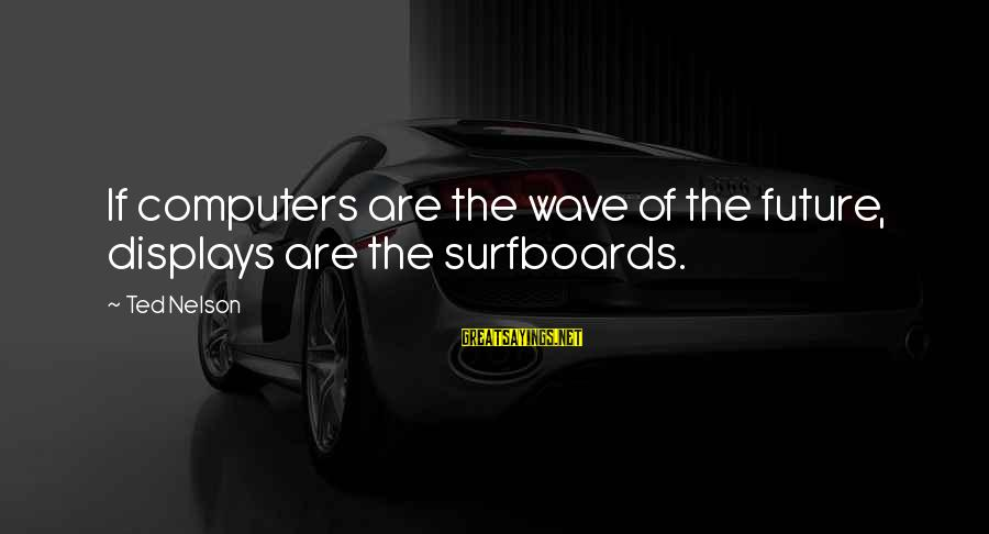 Surfboards Sayings By Ted Nelson: If computers are the wave of the future, displays are the surfboards.