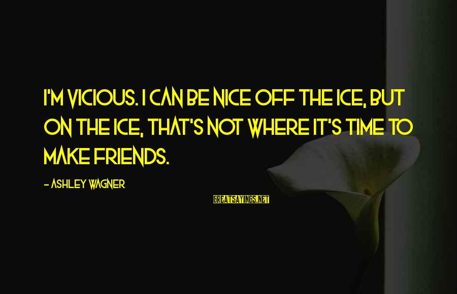 Surmounts Sayings By Ashley Wagner: I'm vicious. I can be nice off the ice, but on the ice, that's not