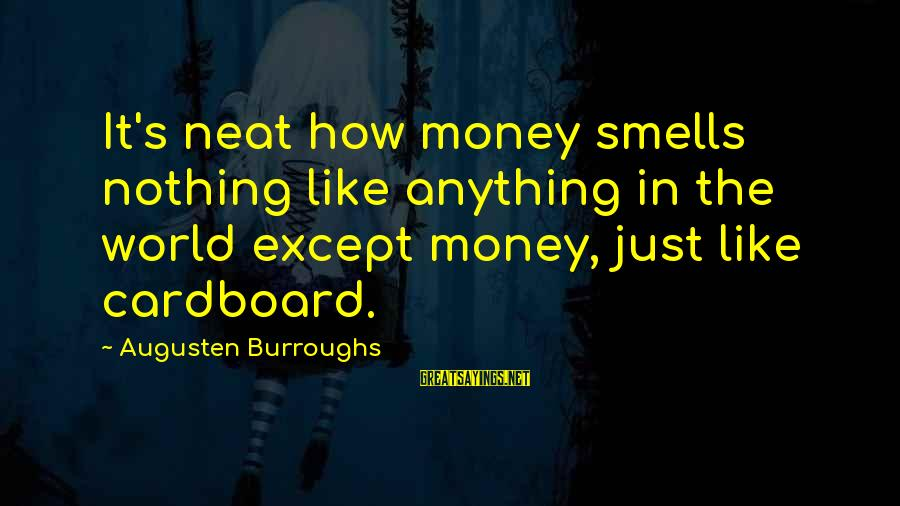 Surmounts Sayings By Augusten Burroughs: It's neat how money smells nothing like anything in the world except money, just like