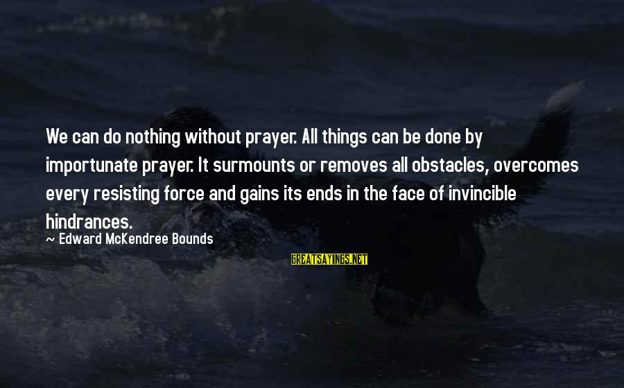 Surmounts Sayings By Edward McKendree Bounds: We can do nothing without prayer. All things can be done by importunate prayer. It