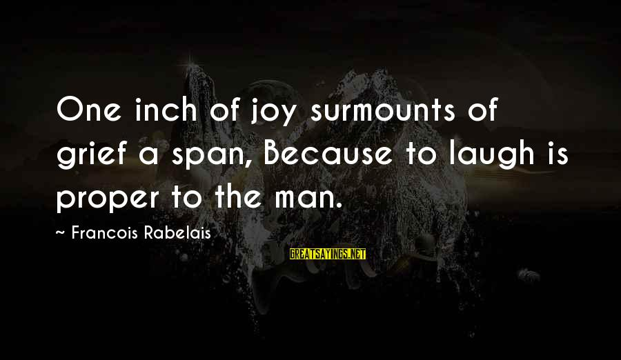 Surmounts Sayings By Francois Rabelais: One inch of joy surmounts of grief a span, Because to laugh is proper to