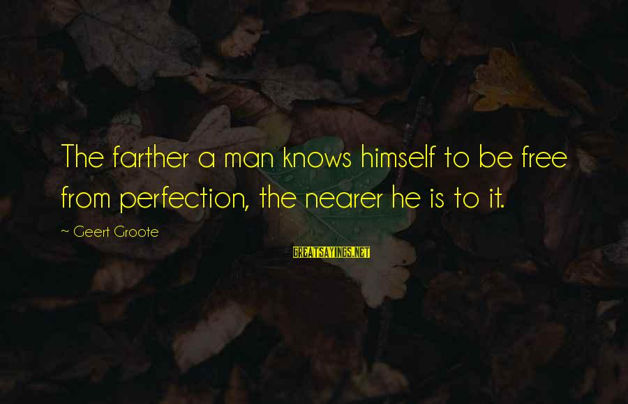 Surmounts Sayings By Geert Groote: The farther a man knows himself to be free from perfection, the nearer he is