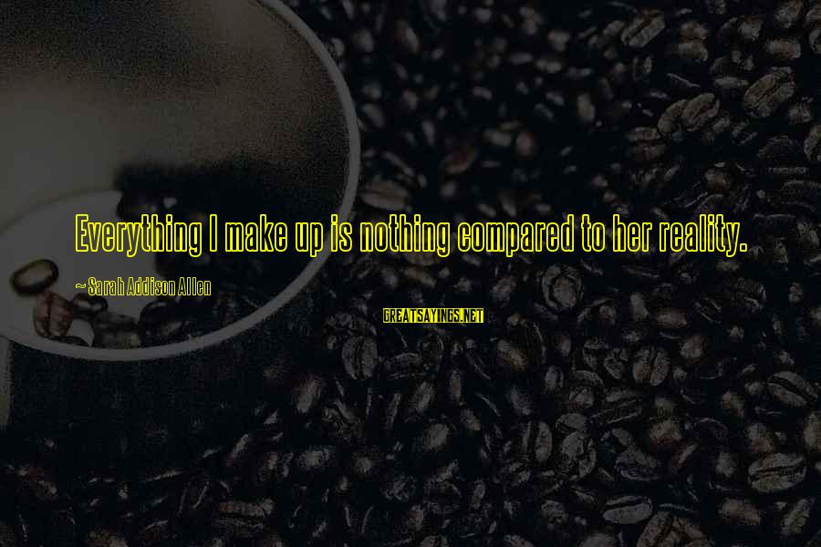 Surmounts Sayings By Sarah Addison Allen: Everything I make up is nothing compared to her reality.