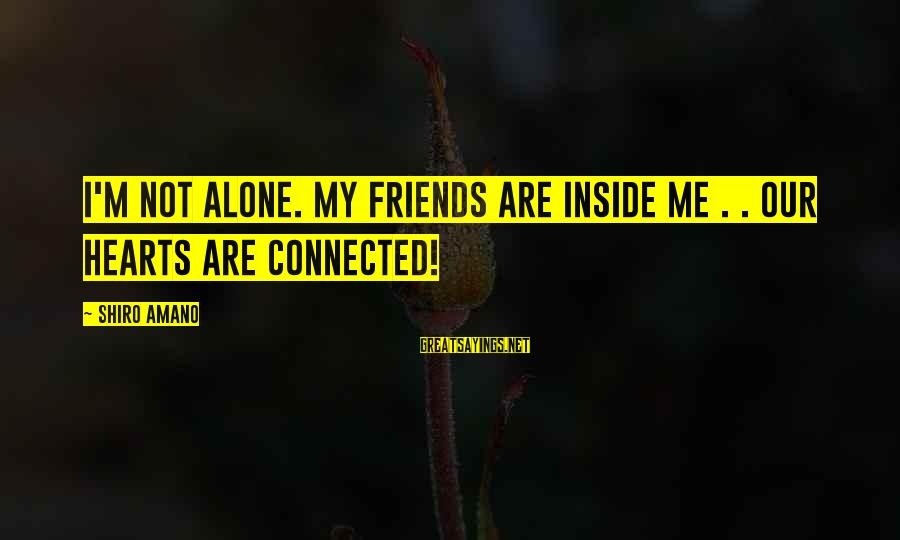 Surmounts Sayings By Shiro Amano: I'm not alone. My friends are inside me . . our hearts are connected!