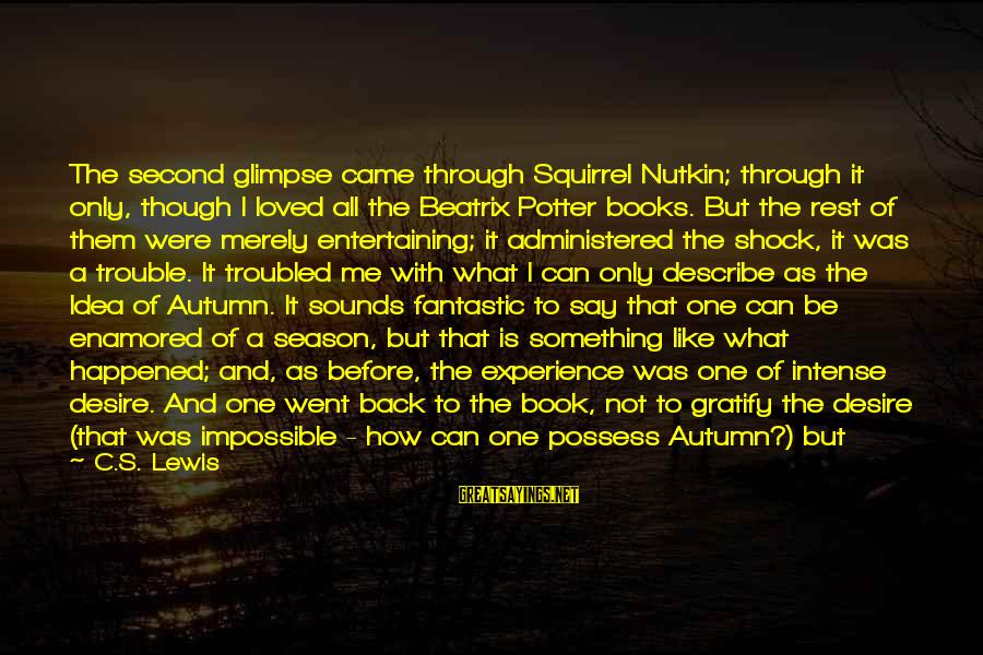 Surprise In Life Sayings By C.S. Lewis: The second glimpse came through Squirrel Nutkin; through it only, though I loved all the