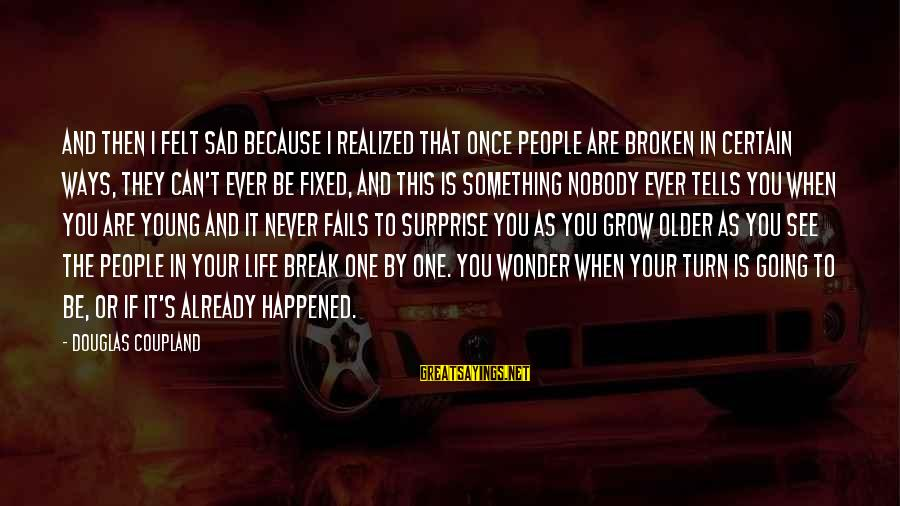 Surprise In Life Sayings By Douglas Coupland: And then I felt sad because I realized that once people are broken in certain
