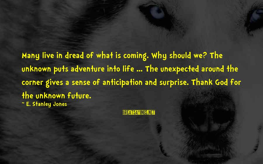 Surprise In Life Sayings By E. Stanley Jones: Many live in dread of what is coming. Why should we? The unknown puts adventure