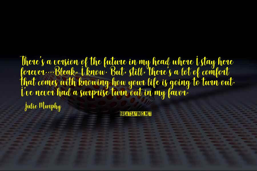 Surprise In Life Sayings By Julie Murphy: There's a version of the future in my head where I stay here forever....Bleak, I