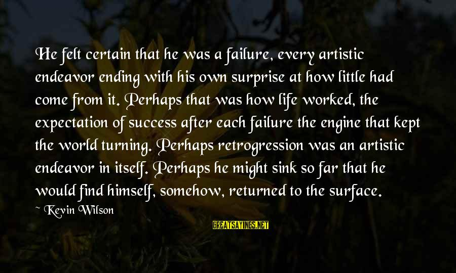 Surprise In Life Sayings By Kevin Wilson: He felt certain that he was a failure, every artistic endeavor ending with his own