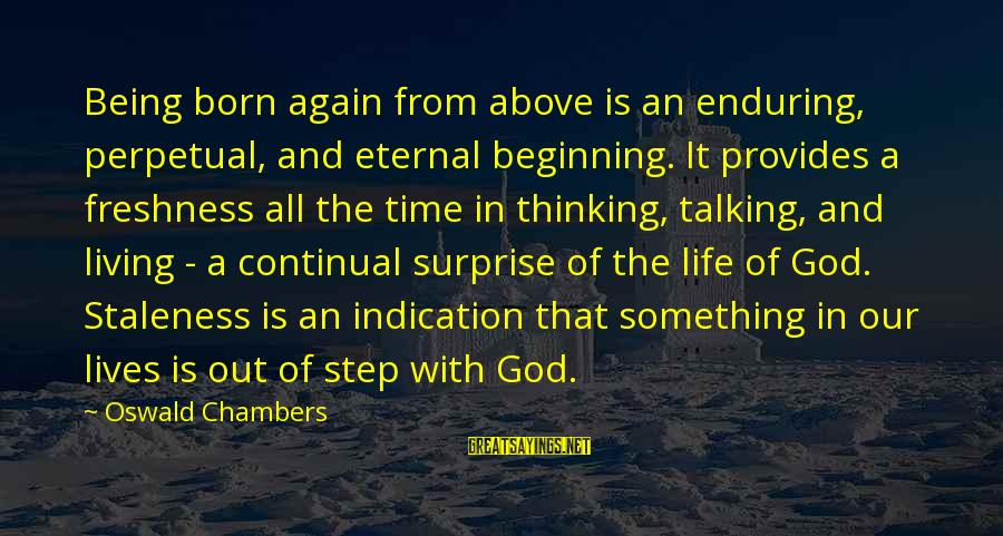 Surprise In Life Sayings By Oswald Chambers: Being born again from above is an enduring, perpetual, and eternal beginning. It provides a
