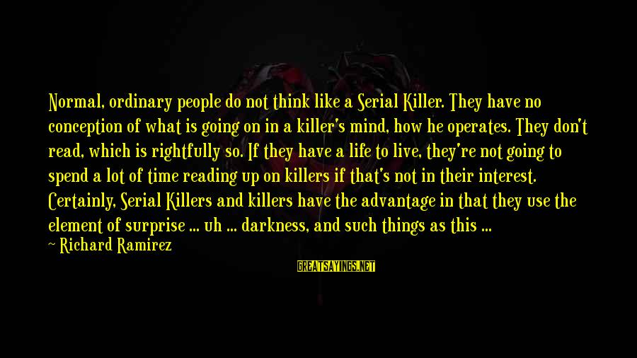Surprise In Life Sayings By Richard Ramirez: Normal, ordinary people do not think like a Serial Killer. They have no conception of