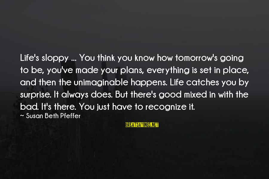 Surprise In Life Sayings By Susan Beth Pfeffer: Life's sloppy ... You think you know how tomorrow's going to be, you've made your