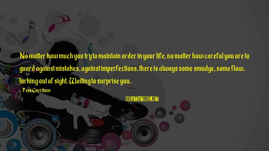 Surprise In Life Sayings By Tess Gerritsen: No matter how much you try to maintain order in your life, no matter how