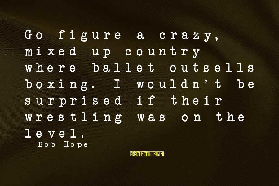 Surprised By Hope Sayings By Bob Hope: Go figure a crazy, mixed-up country where ballet outsells boxing. I wouldn't be surprised if