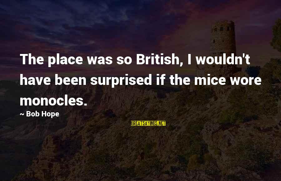Surprised By Hope Sayings By Bob Hope: The place was so British, I wouldn't have been surprised if the mice wore monocles.
