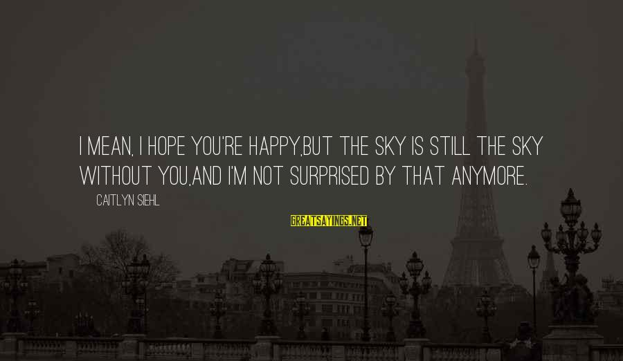 Surprised By Hope Sayings By Caitlyn Siehl: I mean, I hope you're happy,But the sky is still the sky without you,And I'm