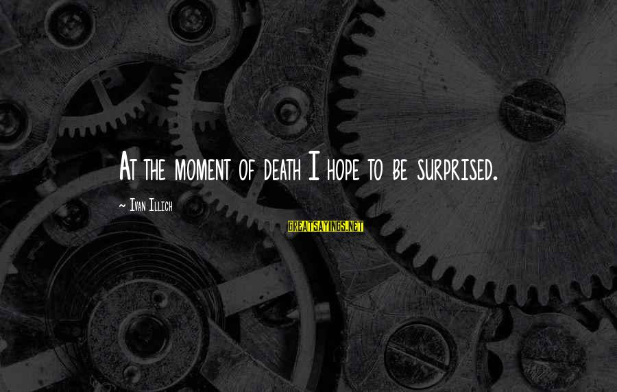 Surprised By Hope Sayings By Ivan Illich: At the moment of death I hope to be surprised.