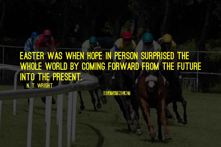 Surprised By Hope Sayings By N. T. Wright: Easter was when Hope in person surprised the whole world by coming forward from the