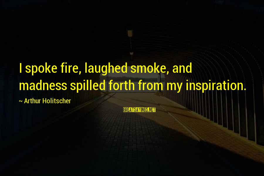 Surrealism Art Sayings By Arthur Holitscher: I spoke fire, laughed smoke, and madness spilled forth from my inspiration.
