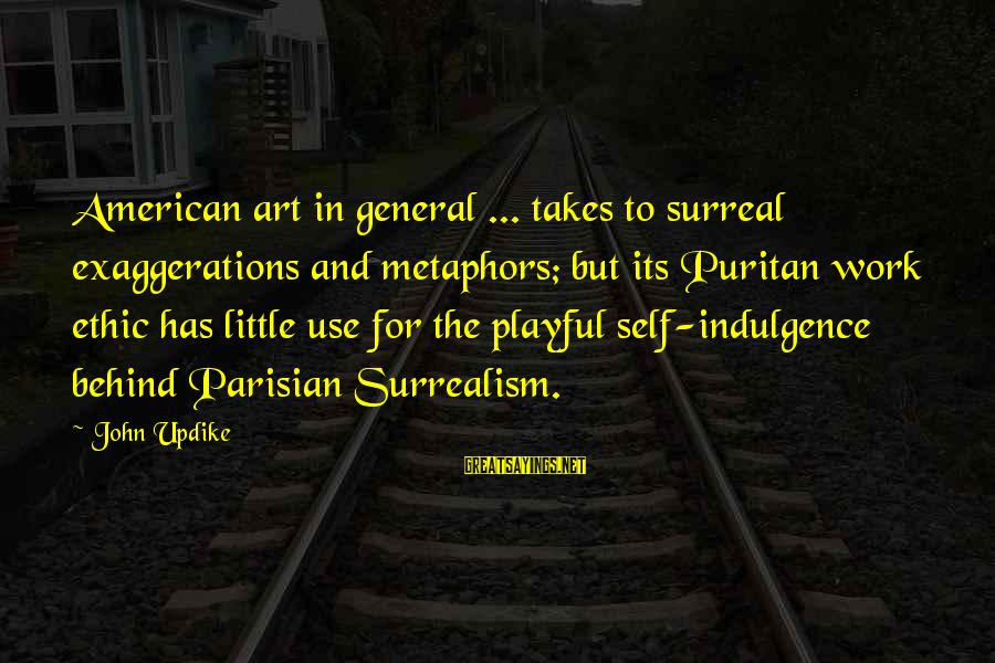 Surrealism Art Sayings By John Updike: American art in general ... takes to surreal exaggerations and metaphors; but its Puritan work
