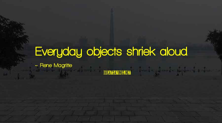 Surrealism Art Sayings By Rene Magritte: Everyday objects shriek aloud.