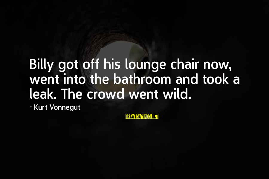 Surrounded By Stupidity Sayings By Kurt Vonnegut: Billy got off his lounge chair now, went into the bathroom and took a leak.