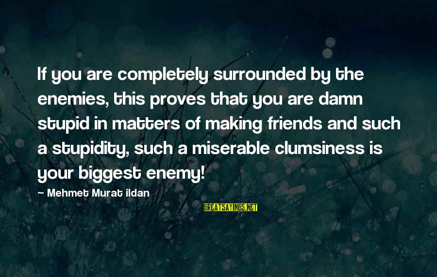 Surrounded By Stupidity Sayings By Mehmet Murat Ildan: If you are completely surrounded by the enemies, this proves that you are damn stupid