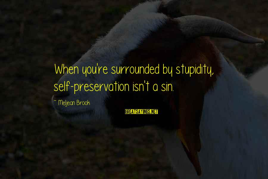 Surrounded By Stupidity Sayings By Meljean Brook: When you're surrounded by stupidity, self-preservation isn't a sin.