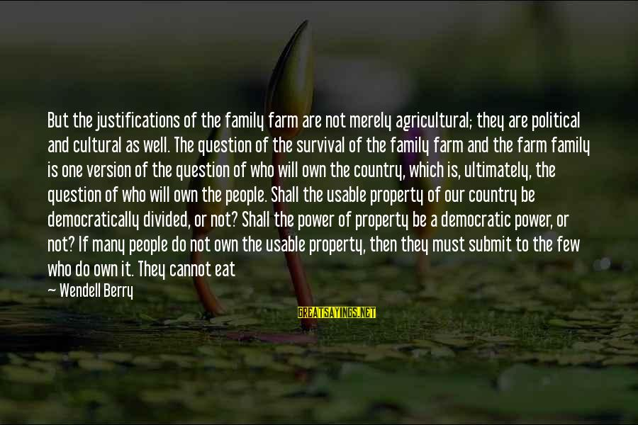 Survival At All Costs Sayings By Wendell Berry: But the justifications of the family farm are not merely agricultural; they are political and