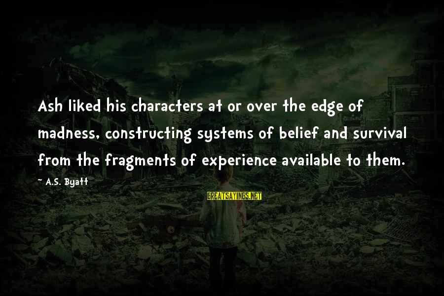 Survival Sayings By A.S. Byatt: Ash liked his characters at or over the edge of madness, constructing systems of belief