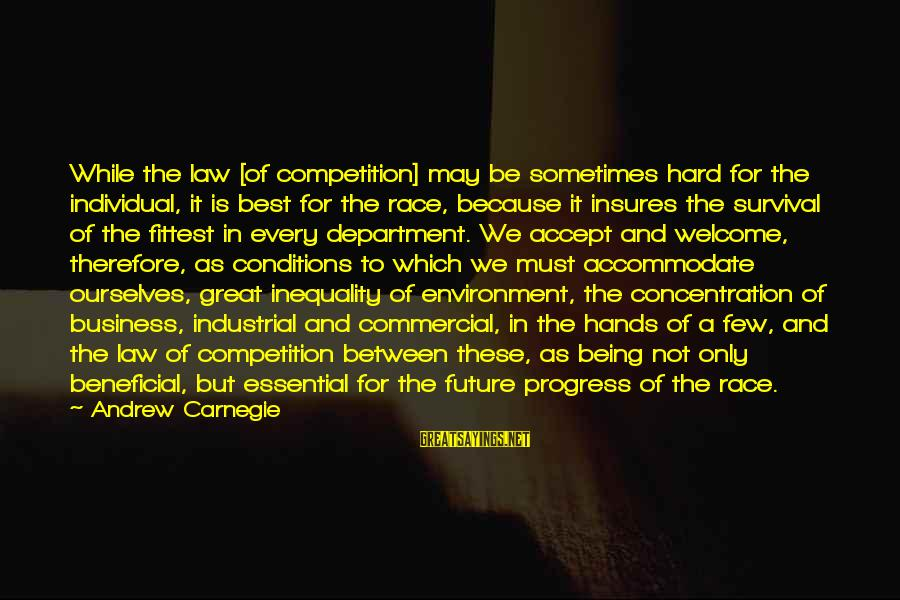 Survival Sayings By Andrew Carnegie: While the law [of competition] may be sometimes hard for the individual, it is best