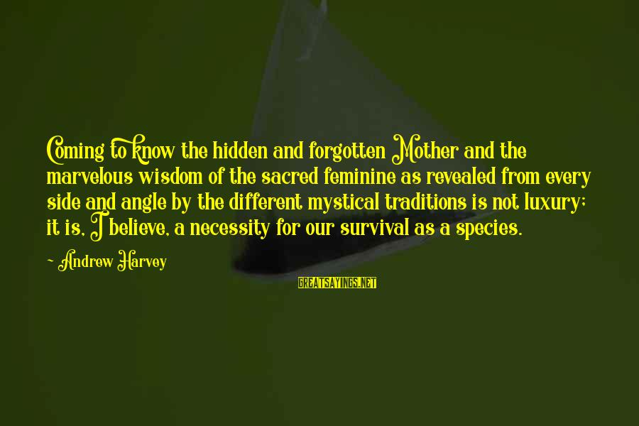 Survival Sayings By Andrew Harvey: Coming to know the hidden and forgotten Mother and the marvelous wisdom of the sacred