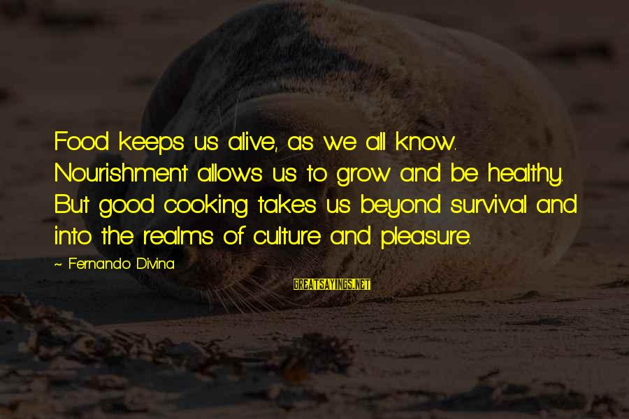 Survival Sayings By Fernando Divina: Food keeps us alive, as we all know. Nourishment allows us to grow and be