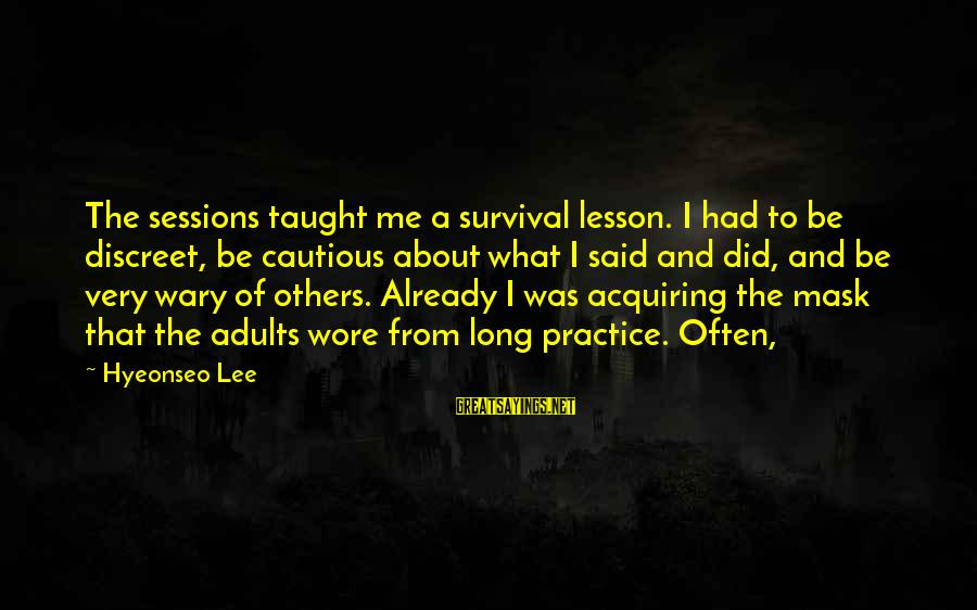 Survival Sayings By Hyeonseo Lee: The sessions taught me a survival lesson. I had to be discreet, be cautious about