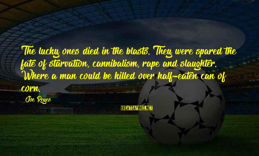 Survival Sayings By Joe Reyes: The lucky ones died in the blasts. They were spared the fate of starvation, cannibalism,
