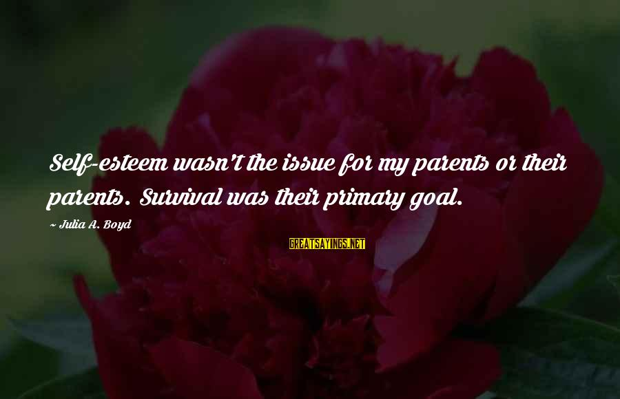 Survival Sayings By Julia A. Boyd: Self-esteem wasn't the issue for my parents or their parents. Survival was their primary goal.