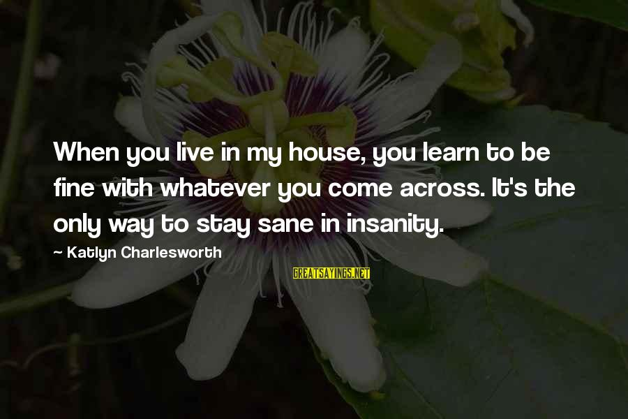 Survival Sayings By Katlyn Charlesworth: When you live in my house, you learn to be fine with whatever you come