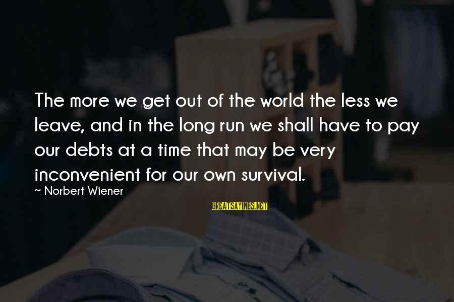 Survival Sayings By Norbert Wiener: The more we get out of the world the less we leave, and in the