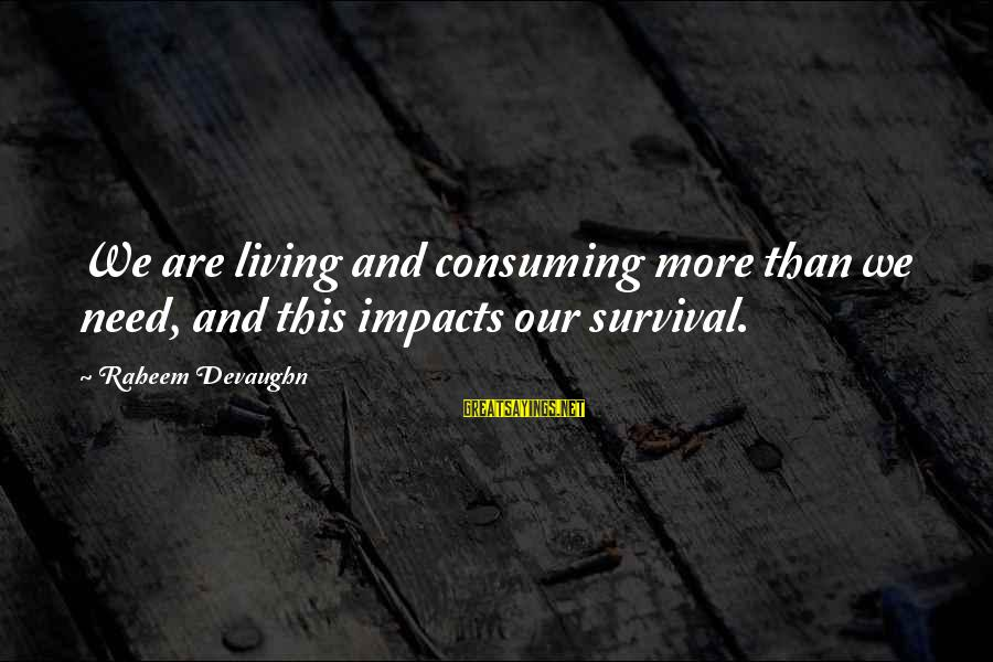 Survival Sayings By Raheem Devaughn: We are living and consuming more than we need, and this impacts our survival.