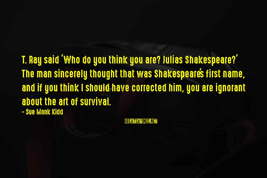Survival Sayings By Sue Monk Kidd: T. Ray said 'Who do you think you are? Julias Shakespeare?' The man sincerely thought
