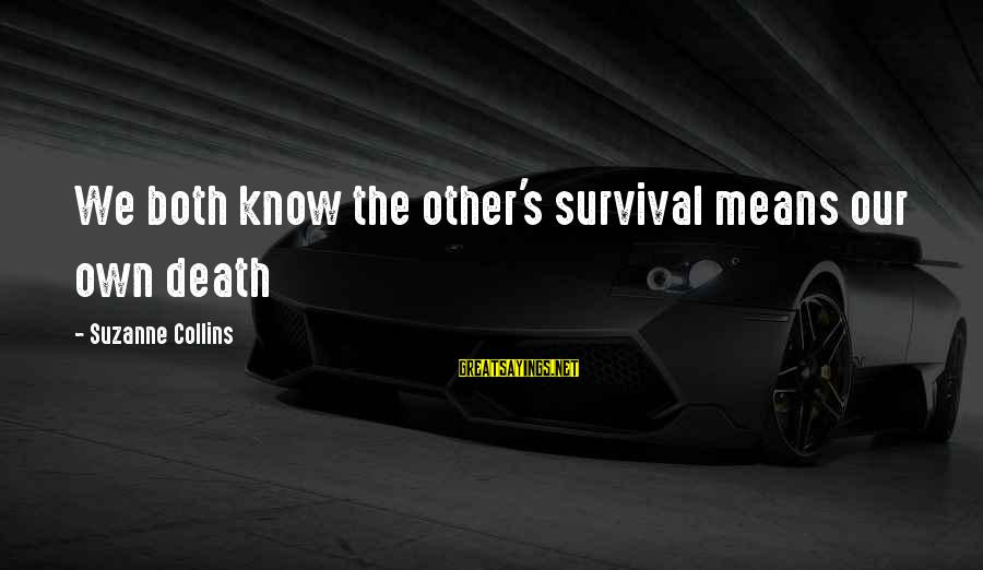 Survival Sayings By Suzanne Collins: We both know the other's survival means our own death