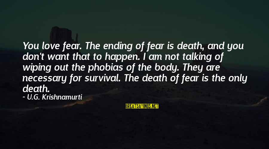 Survival Sayings By U.G. Krishnamurti: You love fear. The ending of fear is death, and you don't want that to