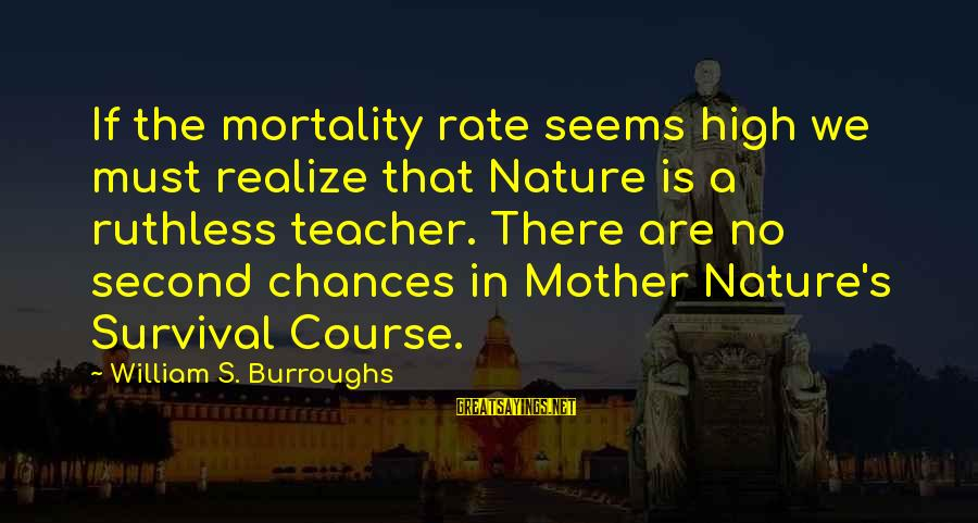 Survival Sayings By William S. Burroughs: If the mortality rate seems high we must realize that Nature is a ruthless teacher.