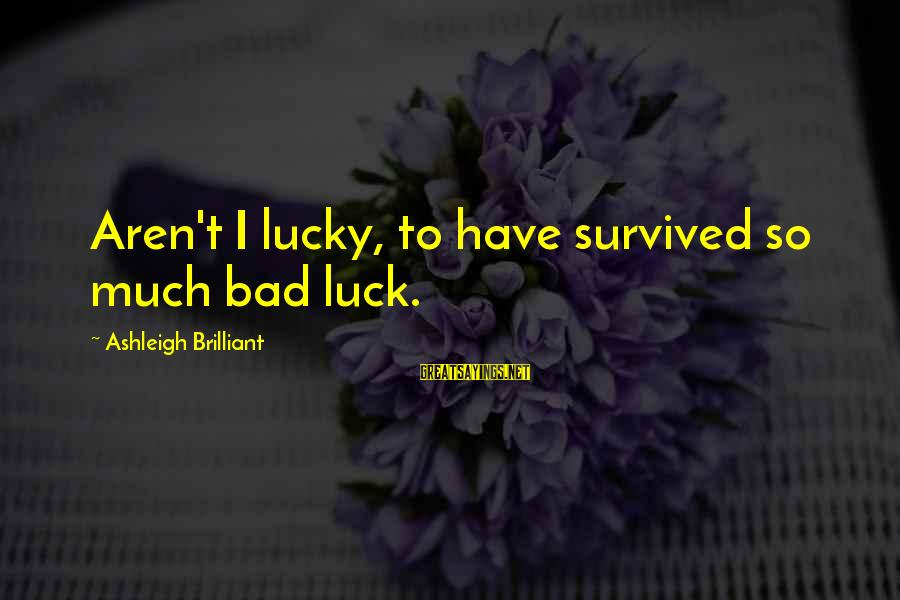 Survived Sayings By Ashleigh Brilliant: Aren't I lucky, to have survived so much bad luck.