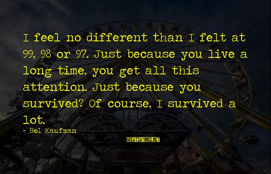Survived Sayings By Bel Kaufman: I feel no different than I felt at 99, 98 or 97. Just because you