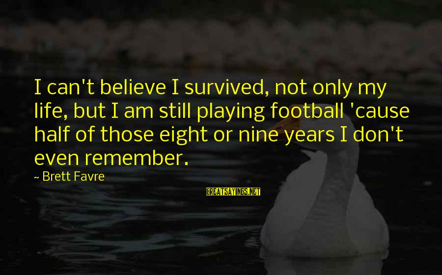 Survived Sayings By Brett Favre: I can't believe I survived, not only my life, but I am still playing football