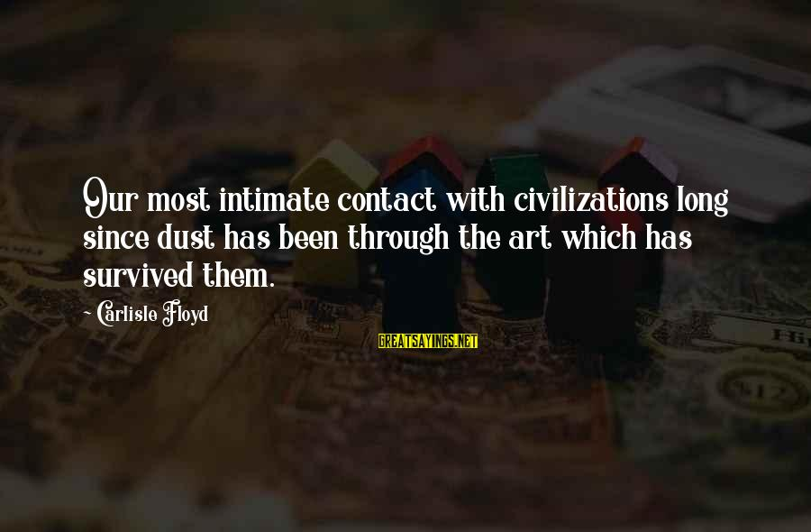 Survived Sayings By Carlisle Floyd: Our most intimate contact with civilizations long since dust has been through the art which