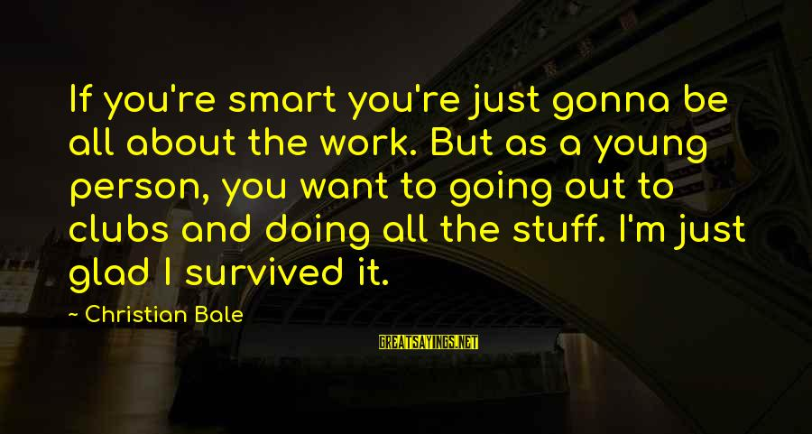 Survived Sayings By Christian Bale: If you're smart you're just gonna be all about the work. But as a young