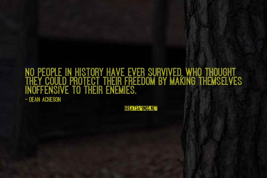 Survived Sayings By Dean Acheson: No people in history have ever survived, who thought they could protect their freedom by