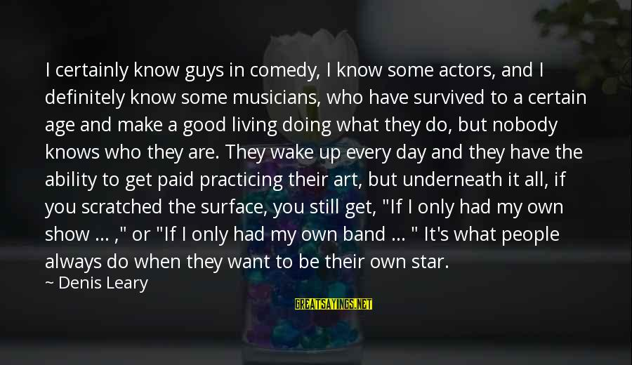 Survived Sayings By Denis Leary: I certainly know guys in comedy, I know some actors, and I definitely know some